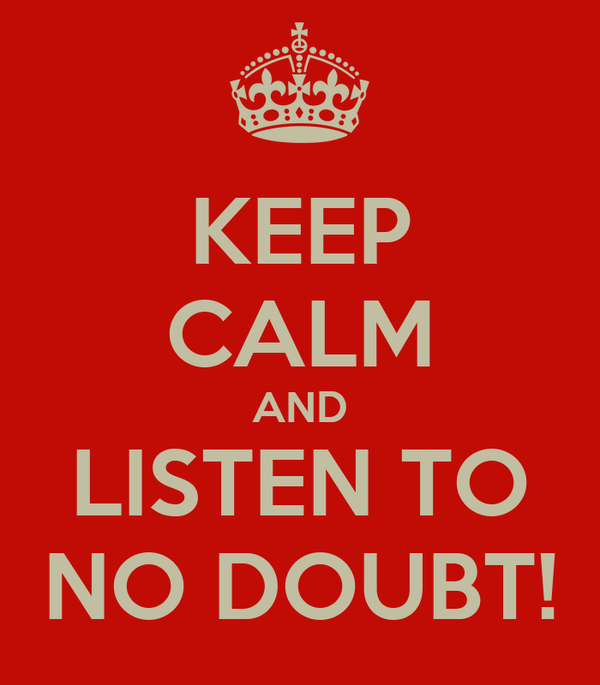 KEEP CALM AND LISTEN TO NO DOUBT!