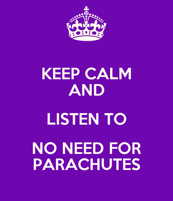 KEEP CALM AND LISTEN TO NO NEED FOR PARACHUTES