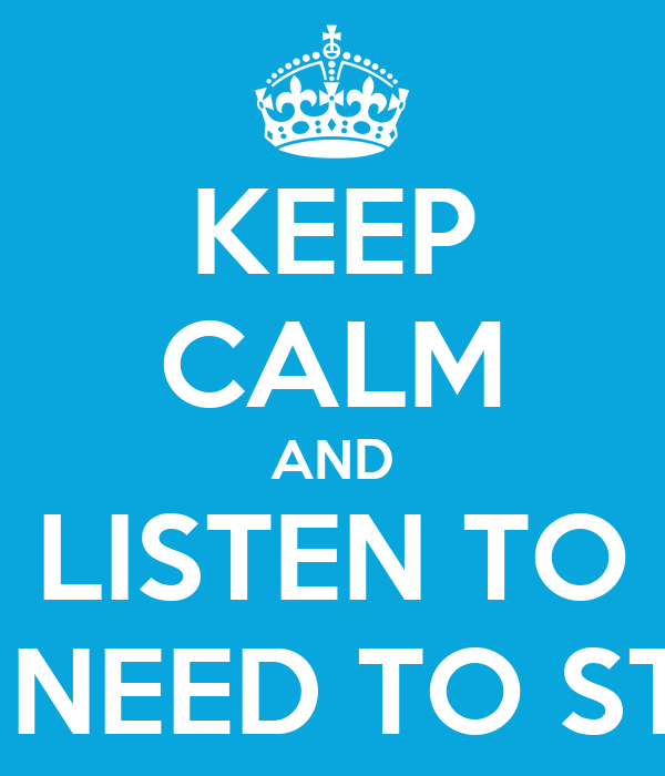 KEEP CALM AND LISTEN TO NO NEED TO STAY