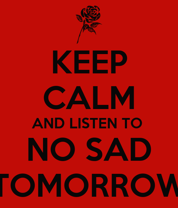 KEEP CALM AND LISTEN TO  NO SAD TOMORROW