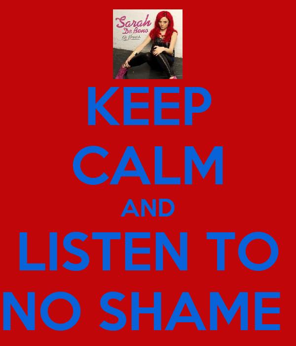 KEEP CALM AND LISTEN TO NO SHAME