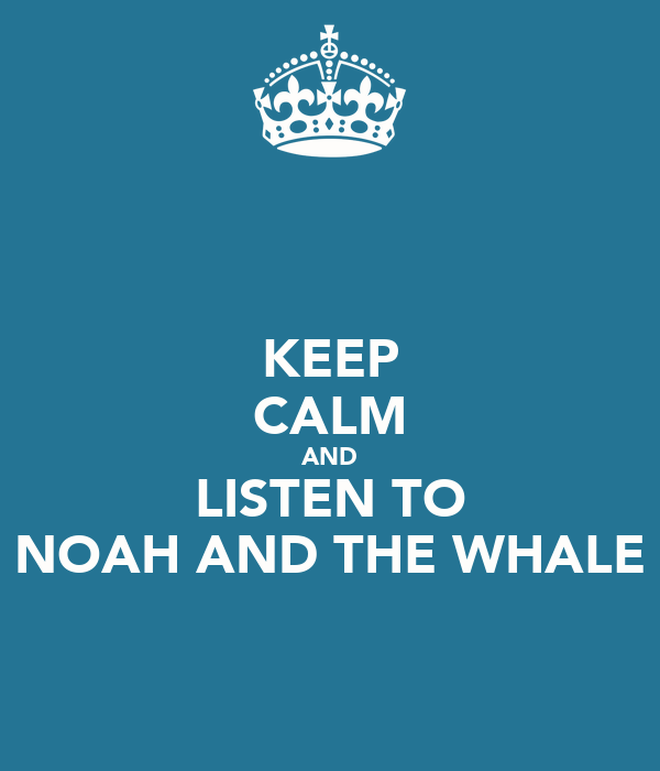KEEP CALM AND LISTEN TO NOAH AND THE WHALE