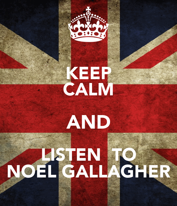 KEEP CALM AND LISTEN  TO NOEL GALLAGHER