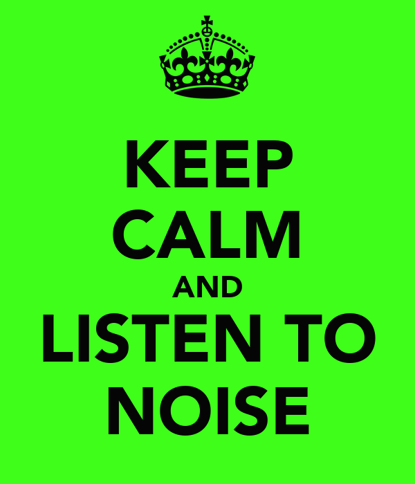 KEEP CALM AND LISTEN TO NOISE