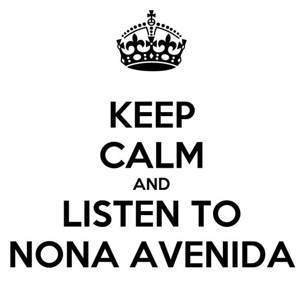 KEEP CALM AND LISTEN TO NONA AVENIDA