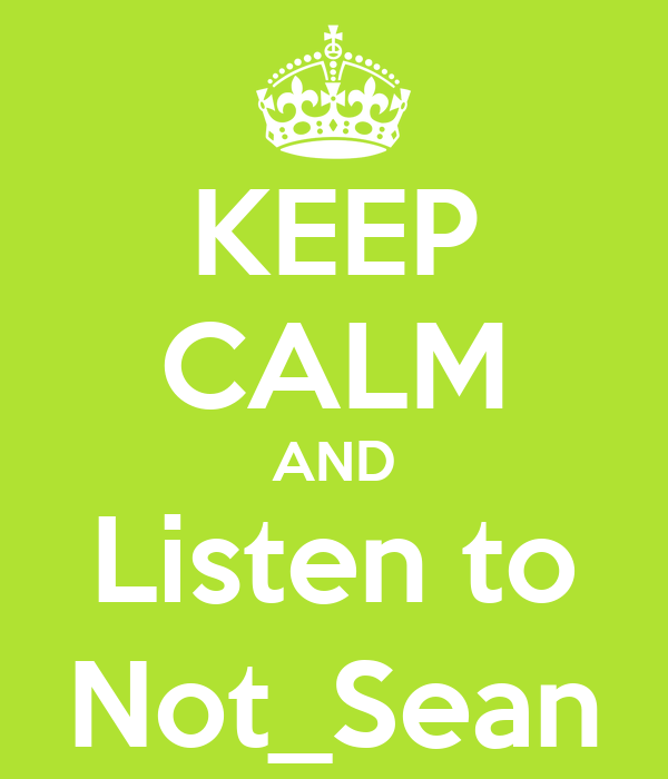 KEEP CALM AND Listen to Not_Sean