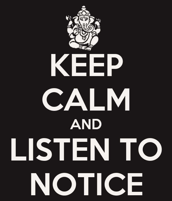 KEEP CALM AND LISTEN TO NOTICE