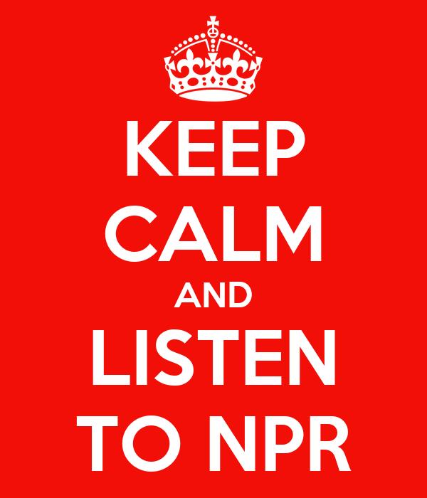 KEEP CALM AND LISTEN TO NPR