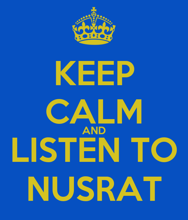 KEEP CALM AND LISTEN TO NUSRAT