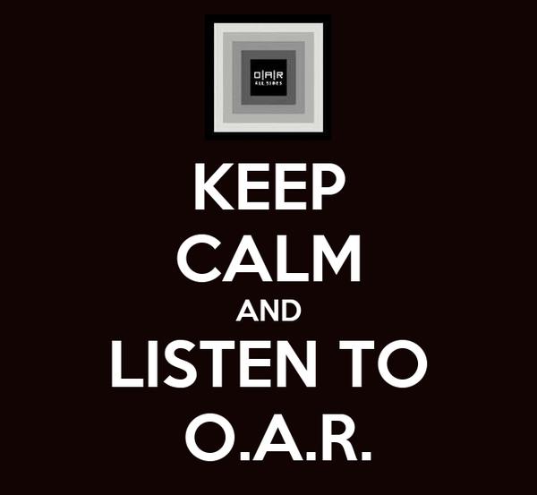 KEEP CALM AND LISTEN TO  O.A.R.