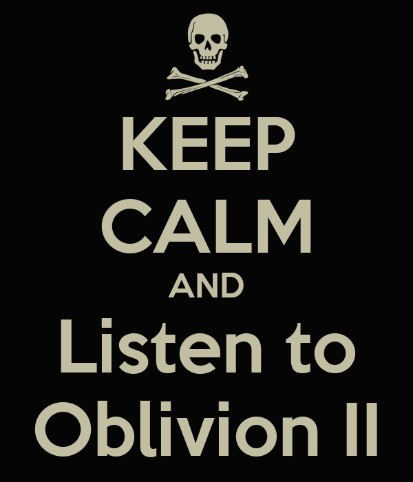 KEEP CALM AND Listen to Oblivion II