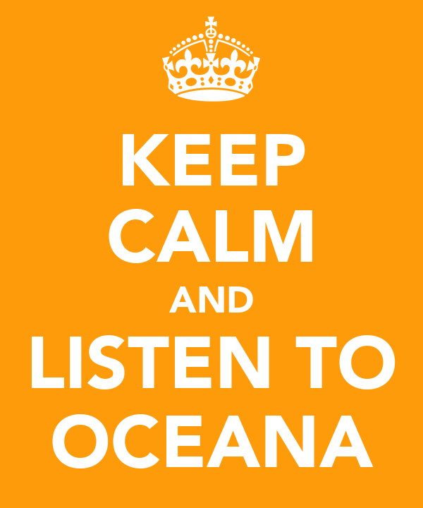KEEP CALM AND LISTEN TO OCEANA