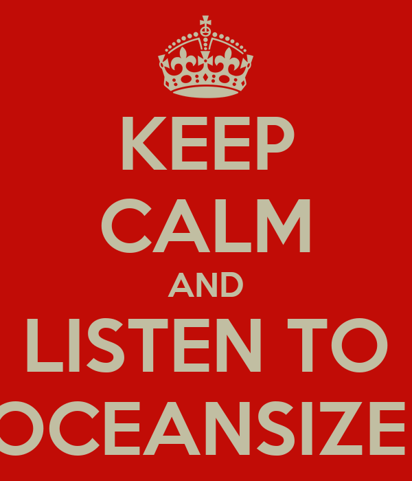 KEEP CALM AND LISTEN TO OCEANSIZE