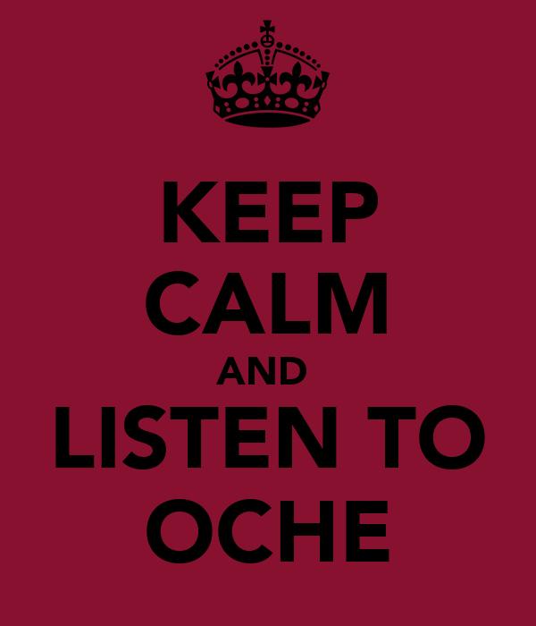 KEEP CALM AND  LISTEN TO OCHE