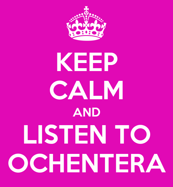 KEEP CALM AND LISTEN TO OCHENTERA