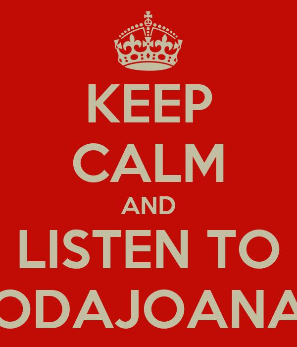 KEEP CALM AND LISTEN TO ODAJOANA