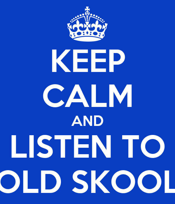 KEEP CALM AND LISTEN TO OLD SKOOL