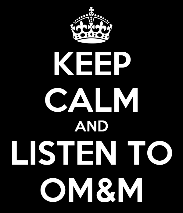 KEEP CALM AND LISTEN TO OM&M