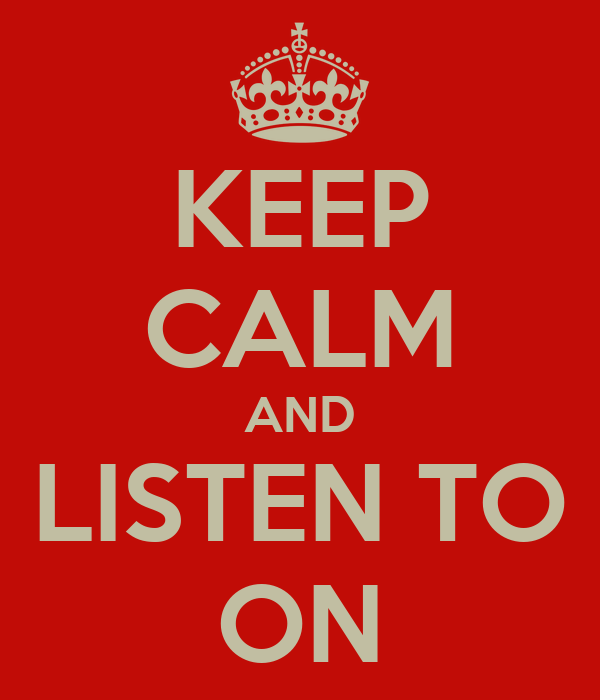 KEEP CALM AND LISTEN TO ON