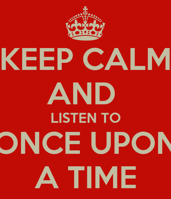 KEEP CALM AND  LISTEN TO ONCE UPON A TIME