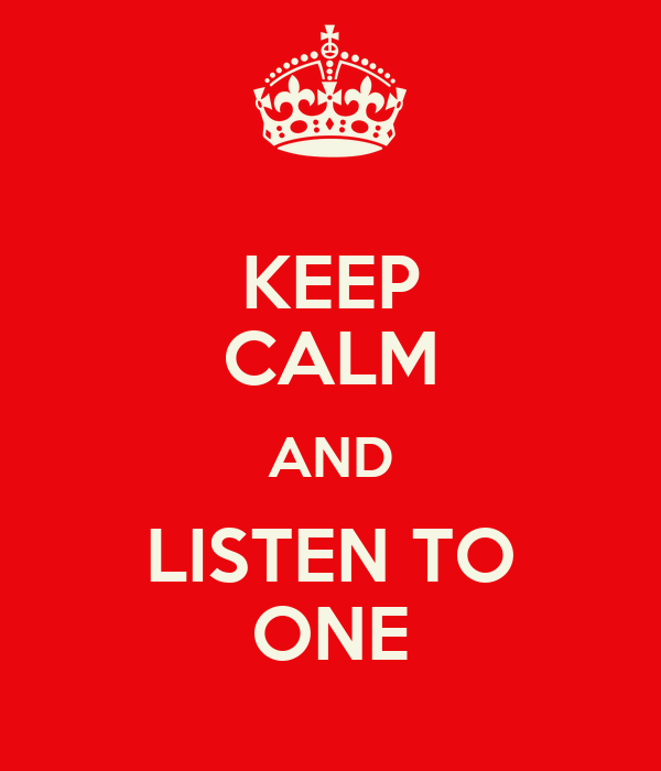 KEEP CALM AND LISTEN TO ONE