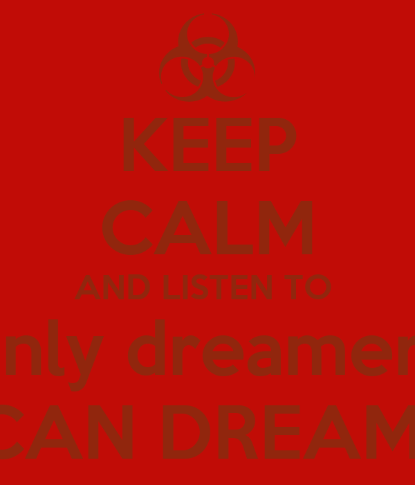 KEEP CALM AND LISTEN TO  only dreamers CAN DREAM