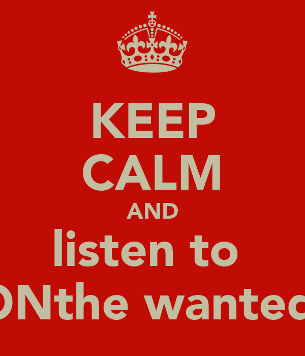 KEEP CALM AND listen to  ONthe wanted