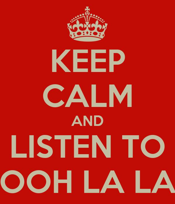 KEEP CALM AND LISTEN TO OOH LA LA