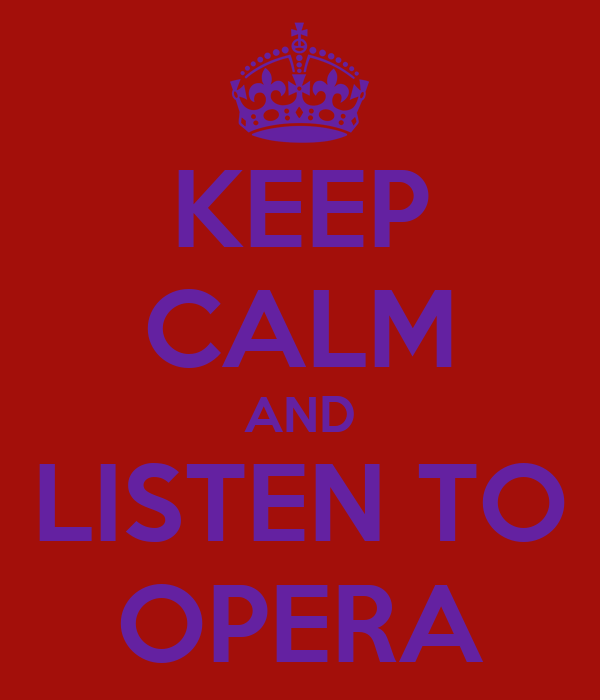KEEP CALM AND LISTEN TO OPERA