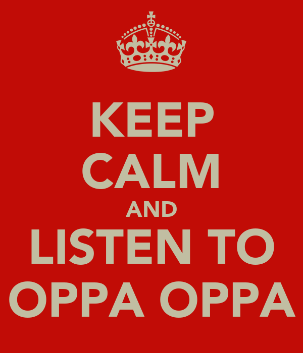 KEEP CALM AND LISTEN TO OPPA OPPA