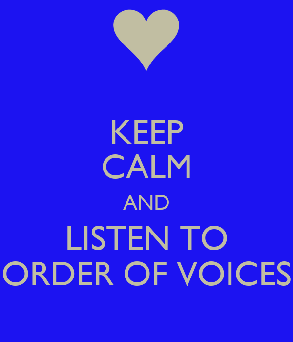 KEEP CALM AND LISTEN TO ORDER OF VOICES