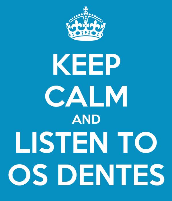 KEEP CALM AND LISTEN TO OS DENTES