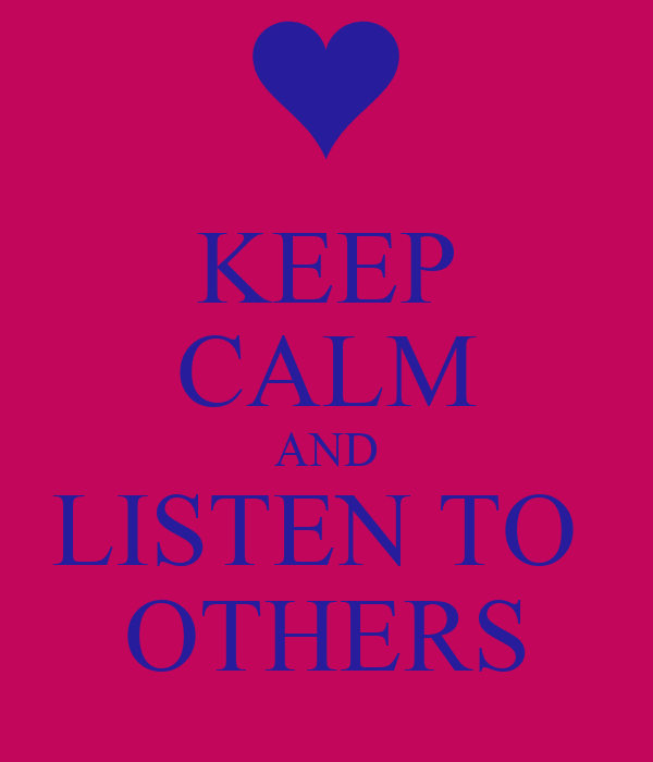 KEEP CALM AND LISTEN TO  OTHERS