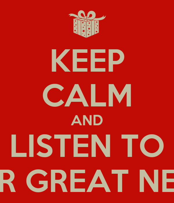KEEP CALM AND LISTEN TO OUR GREAT NEWS