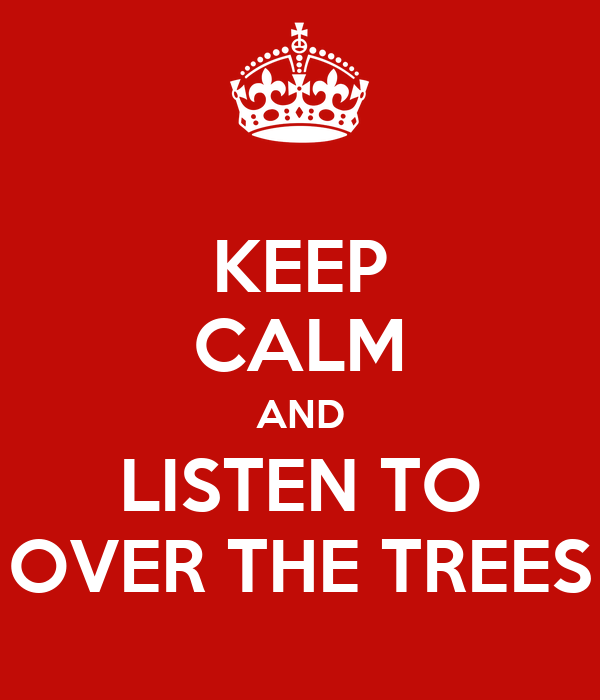 KEEP CALM AND LISTEN TO OVER THE TREES