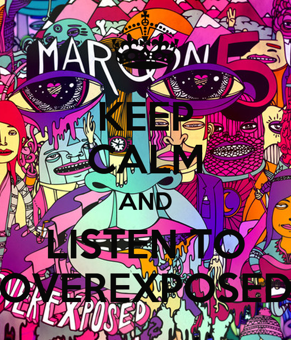 KEEP CALM AND LISTEN TO OVEREXPOSED