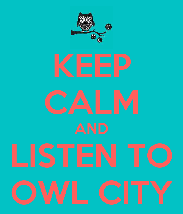 KEEP CALM AND LISTEN TO OWL CITY