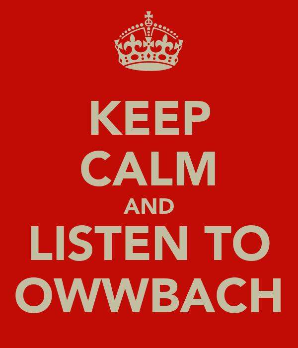 KEEP CALM AND LISTEN TO OWWBACH