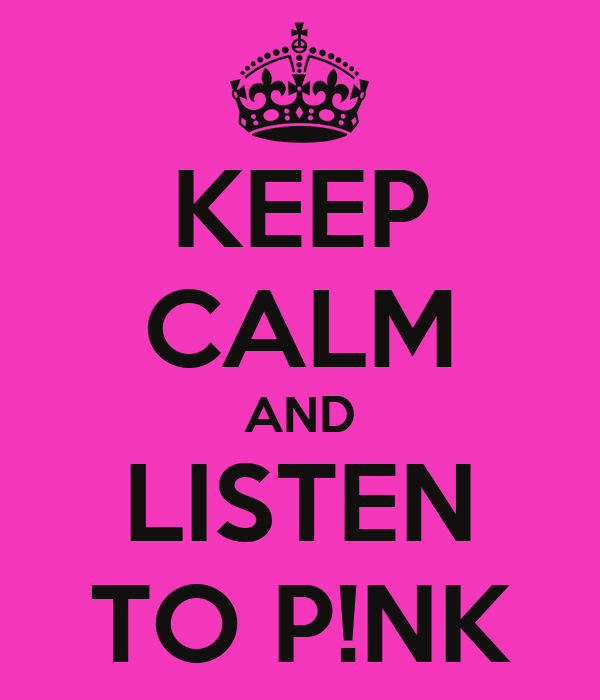 KEEP CALM AND LISTEN TO P!NK