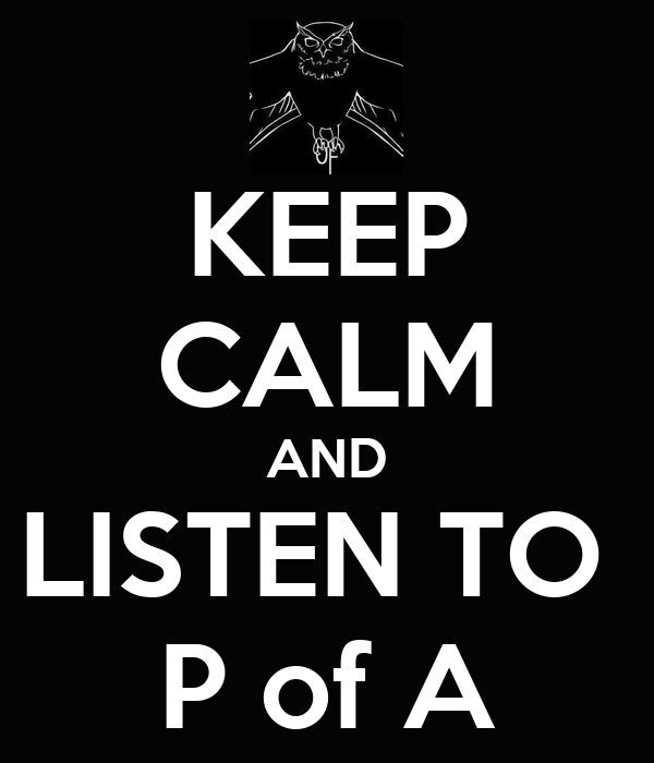 KEEP CALM AND LISTEN TO  P of A