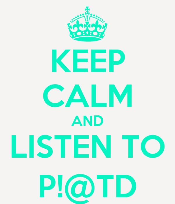 KEEP CALM AND LISTEN TO P!@TD