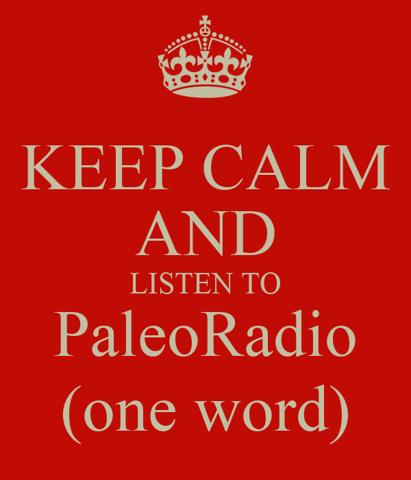 KEEP CALM AND LISTEN TO PaleoRadio (one word)