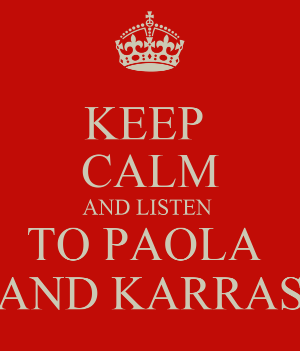 KEEP  CALM AND LISTEN  TO PAOLA  AND KARRAS