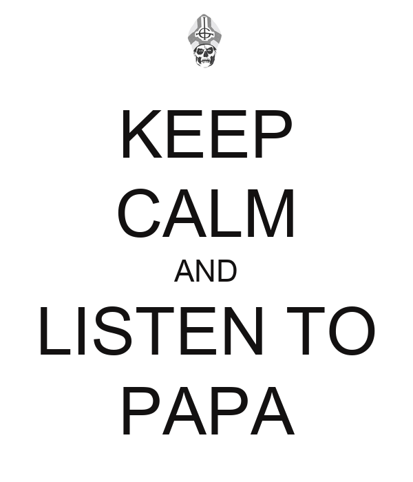 KEEP CALM AND LISTEN TO PAPA