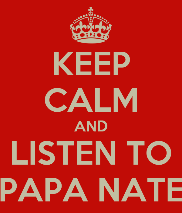 KEEP CALM AND LISTEN TO PAPA NATE