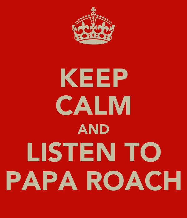 KEEP CALM AND LISTEN TO PAPA ROACH