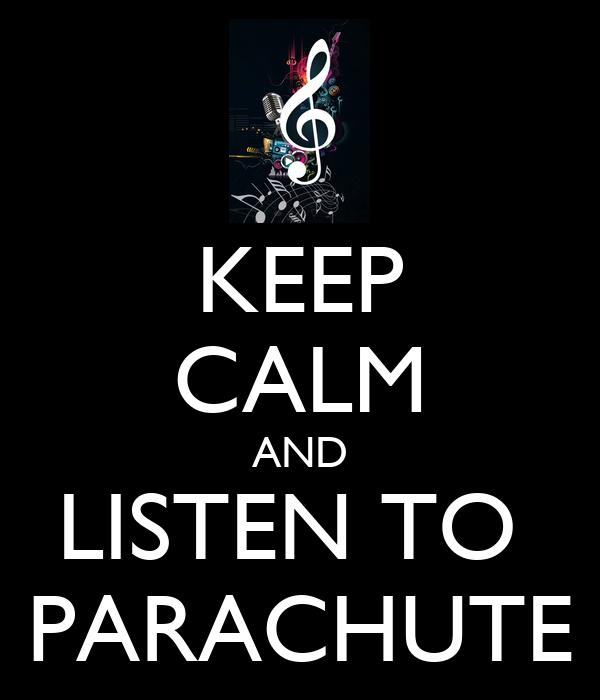 KEEP CALM AND LISTEN TO  PARACHUTE