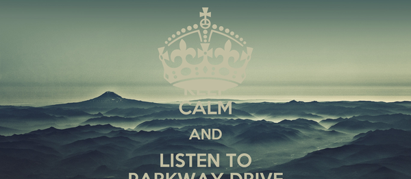 KEEP CALM AND LISTEN TO PARKWAY DRIVE