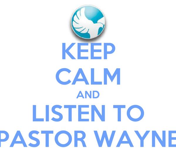 KEEP CALM AND LISTEN TO PASTOR WAYNE