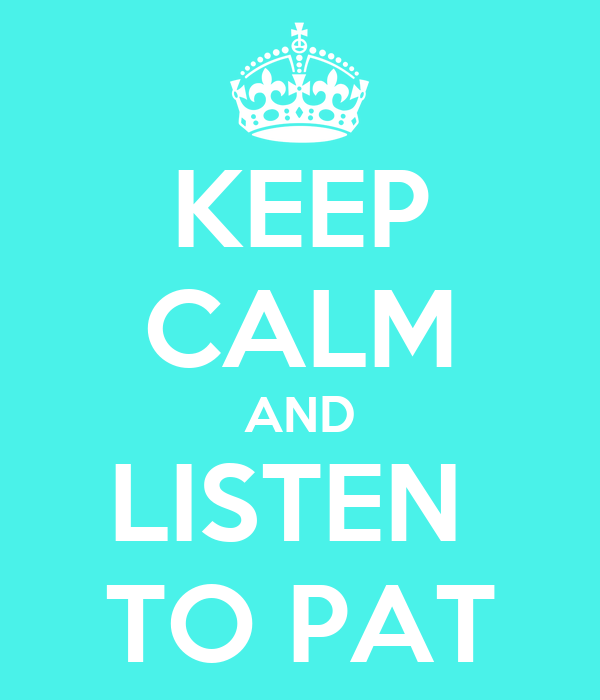 KEEP CALM AND LISTEN  TO PAT